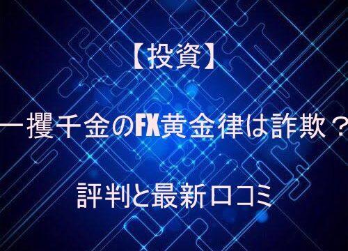 【投資】一攫千金のFX黄金律は詐欺?評判と最新口コミ