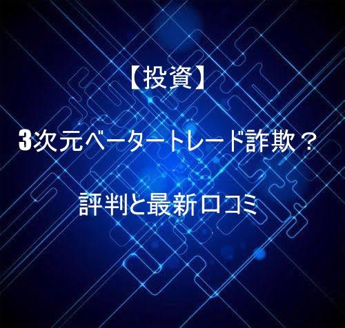 【投資】3次元ベータートレード詐欺?評判と最新口コミ