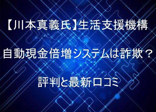 【川本真義氏】生活支援機構 自動現金倍増システムは詐欺?評判と最新口コミ